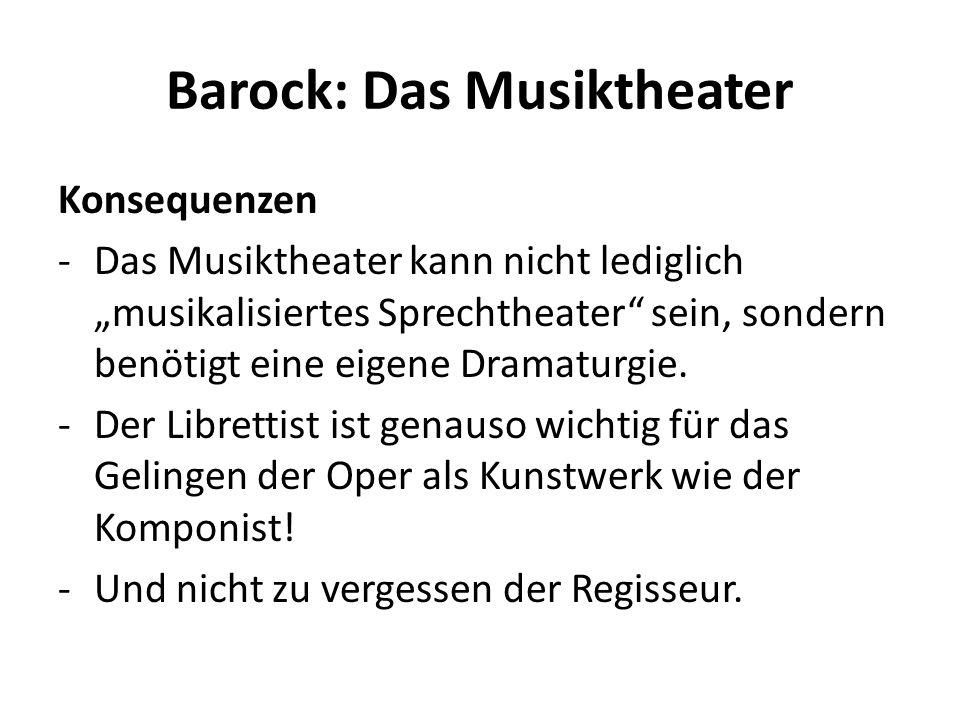 Barock: Das Musiktheater Konsequenzen -Das Musiktheater kann nicht lediglich musikalisiertes Sprechtheater sein, sondern benötigt eine eigene Dramatur