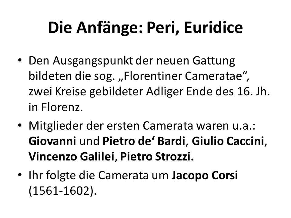 Die Anfänge: Peri, Euridice Den Ausgangspunkt der neuen Gattung bildeten die sog. Florentiner Cameratae, zwei Kreise gebildeter Adliger Ende des 16. J