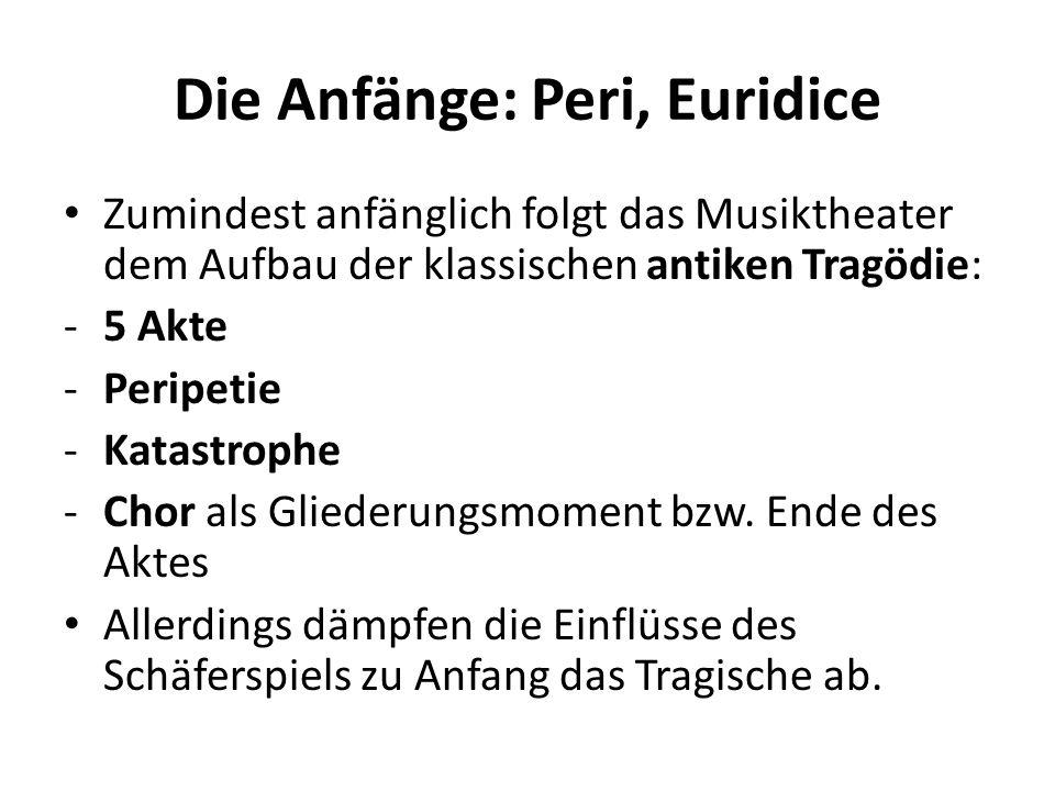Die Anfänge: Peri, Euridice Zumindest anfänglich folgt das Musiktheater dem Aufbau der klassischen antiken Tragödie: -5 Akte -Peripetie -Katastrophe -