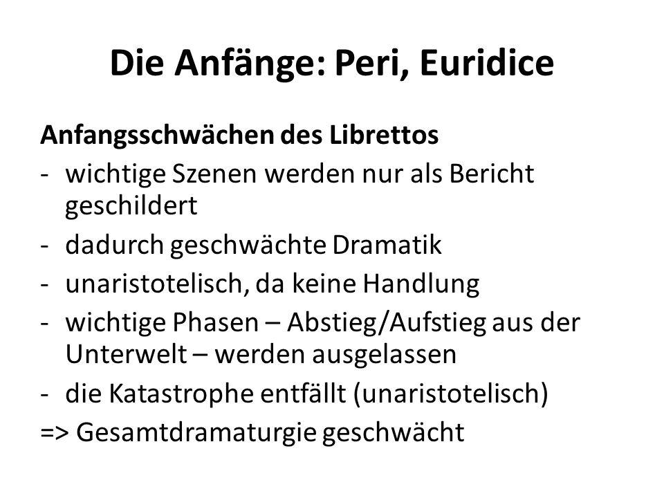 Die Anfänge: Peri, Euridice Anfangsschwächen des Librettos -wichtige Szenen werden nur als Bericht geschildert -dadurch geschwächte Dramatik -unaristo
