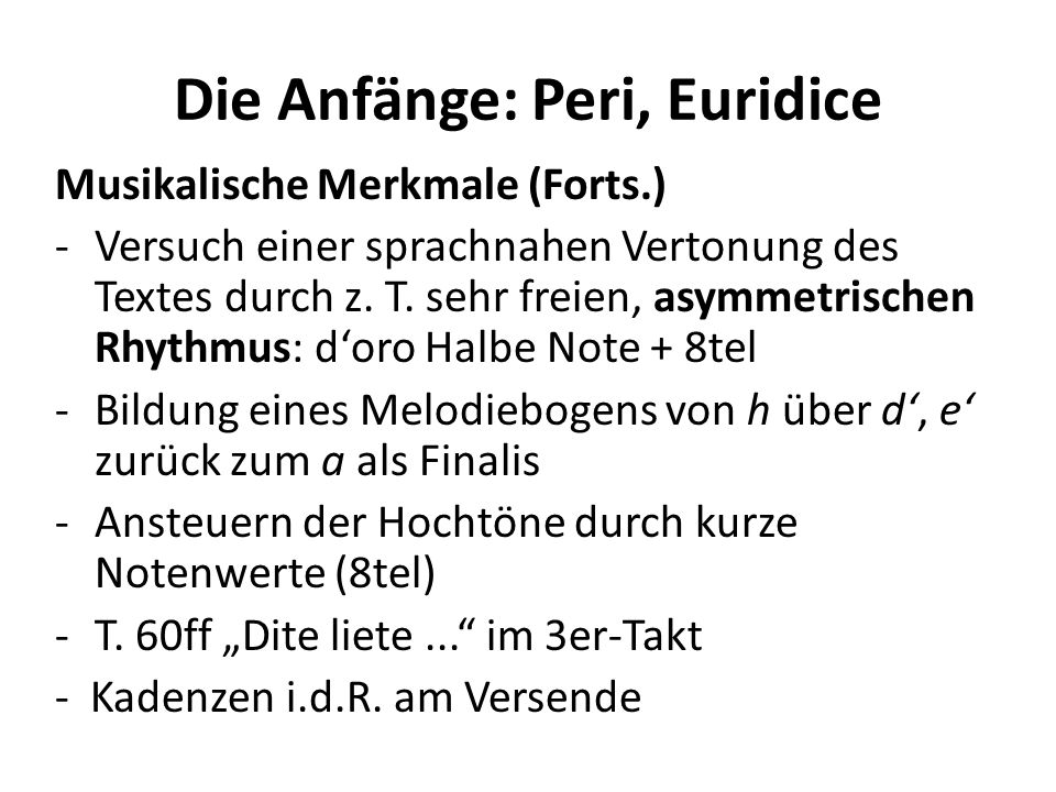 Die Anfänge: Peri, Euridice Musikalische Merkmale (Forts.) -Versuch einer sprachnahen Vertonung des Textes durch z. T. sehr freien, asymmetrischen Rhy
