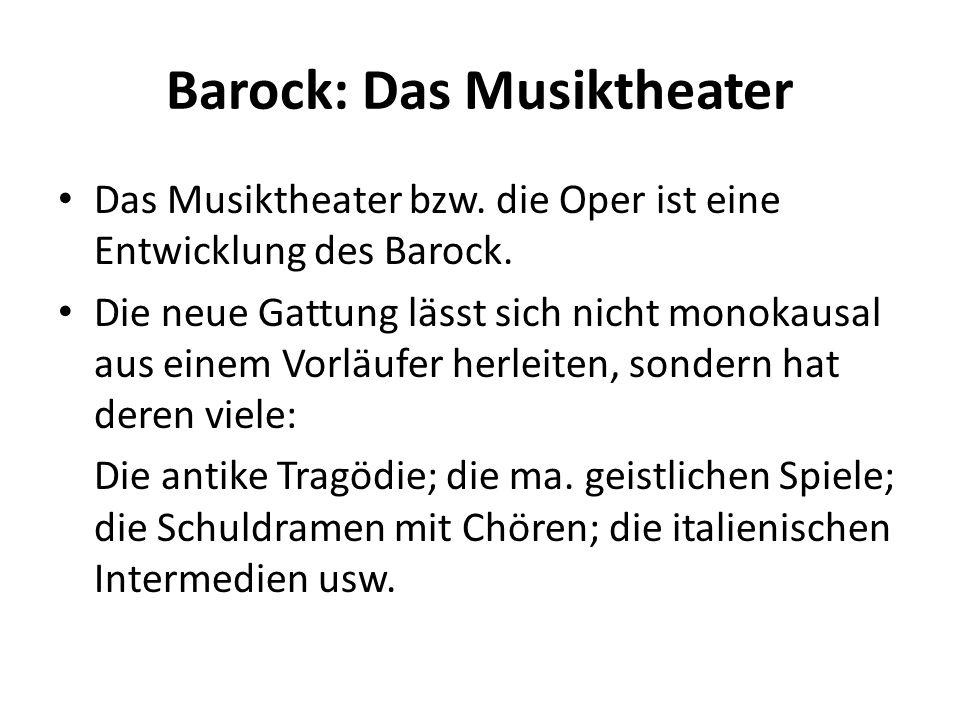 Barock: Das Musiktheater Das Musiktheater bzw. die Oper ist eine Entwicklung des Barock. Die neue Gattung lässt sich nicht monokausal aus einem Vorläu