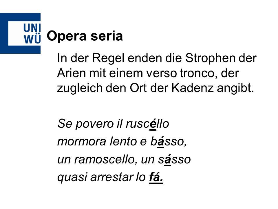 Opera seria In der Regel enden die Strophen der Arien mit einem verso tronco, der zugleich den Ort der Kadenz angibt. Se povero il ruscéllo mormora le