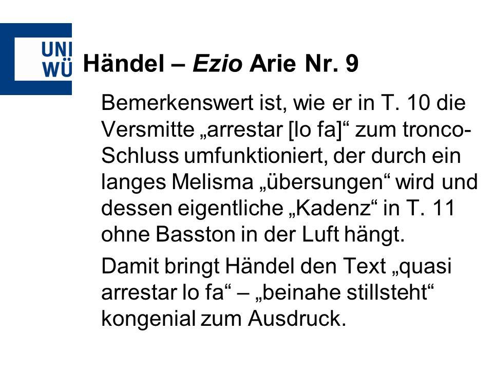 Händel – Ezio Arie Nr. 9 Bemerkenswert ist, wie er in T. 10 die Versmitte arrestar [lo fa] zum tronco- Schluss umfunktioniert, der durch ein langes Me