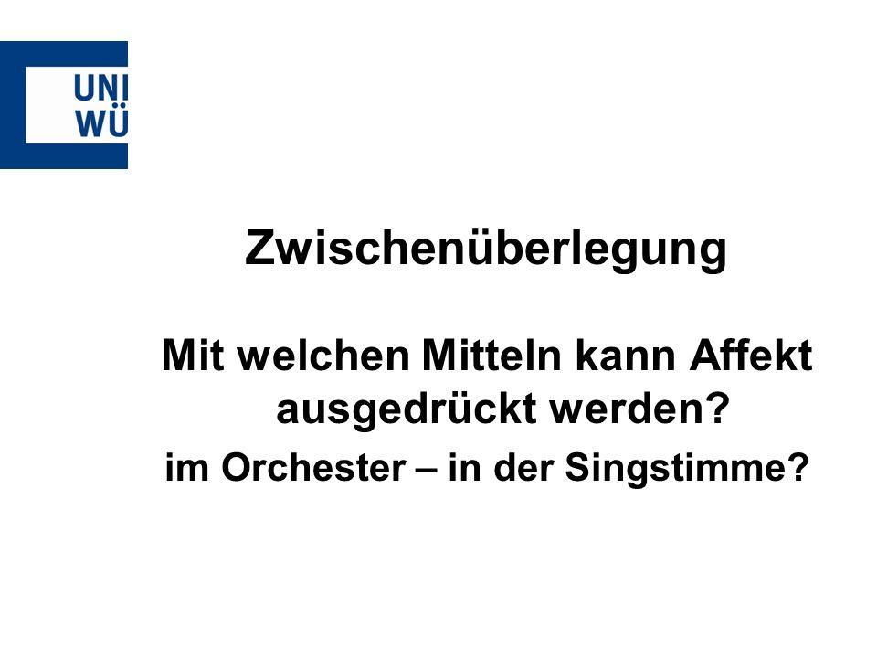 Zwischenüberlegung Mit welchen Mitteln kann Affekt ausgedrückt werden? im Orchester – in der Singstimme?