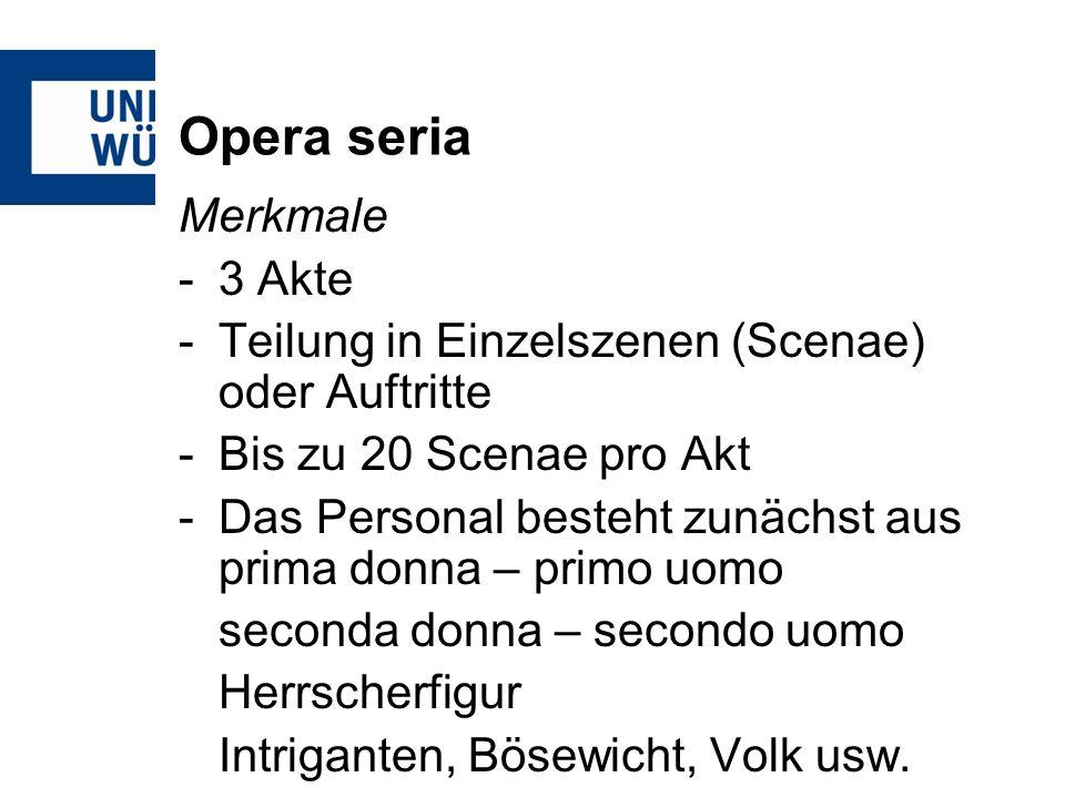 Opera seria Merkmale -3 Akte -Teilung in Einzelszenen (Scenae) oder Auftritte -Bis zu 20 Scenae pro Akt -Das Personal besteht zunächst aus prima donna