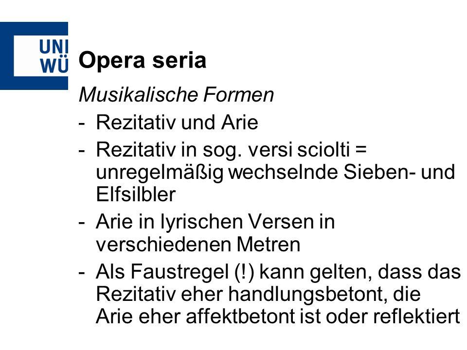 Opera seria Musikalische Formen -Rezitativ und Arie -Rezitativ in sog. versi sciolti = unregelmäßig wechselnde Sieben- und Elfsilbler -Arie in lyrisch