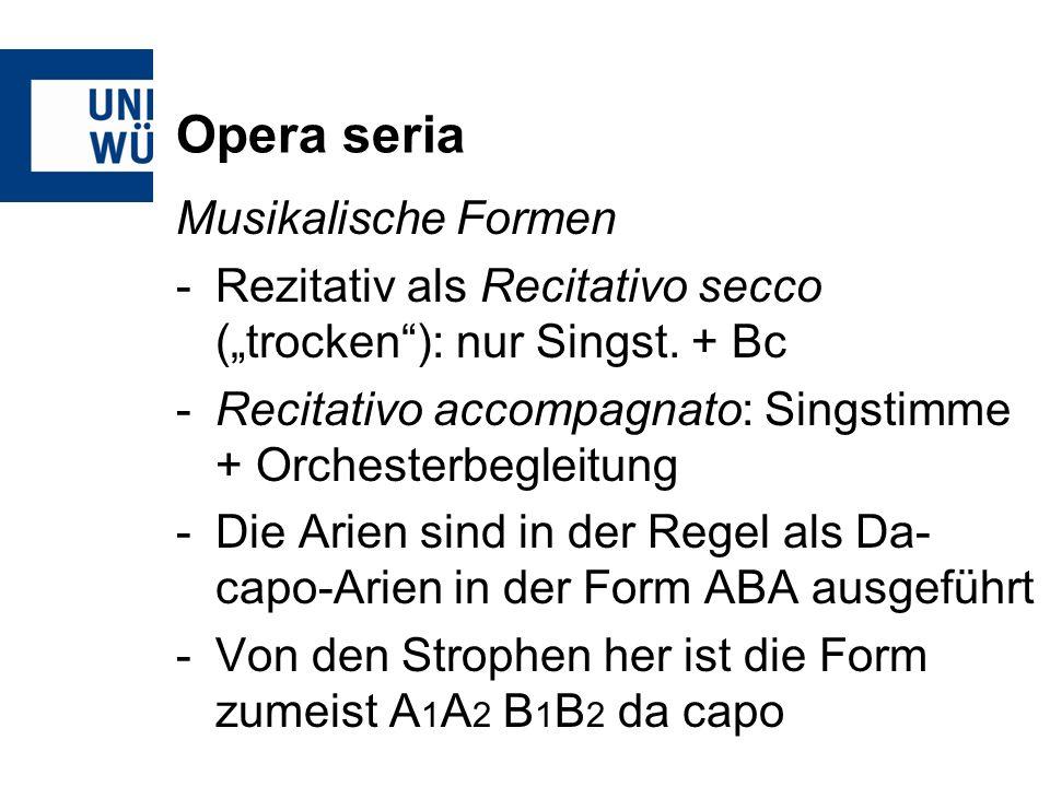 Opera seria Musikalische Formen -Rezitativ als Recitativo secco (trocken): nur Singst. + Bc -Recitativo accompagnato: Singstimme + Orchesterbegleitung