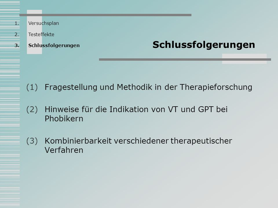 Schlussfolgerungen (1)Fragestellung und Methodik in der Therapieforschung (2)Hinweise für die Indikation von VT und GPT bei Phobikern (3)Kombinierbark