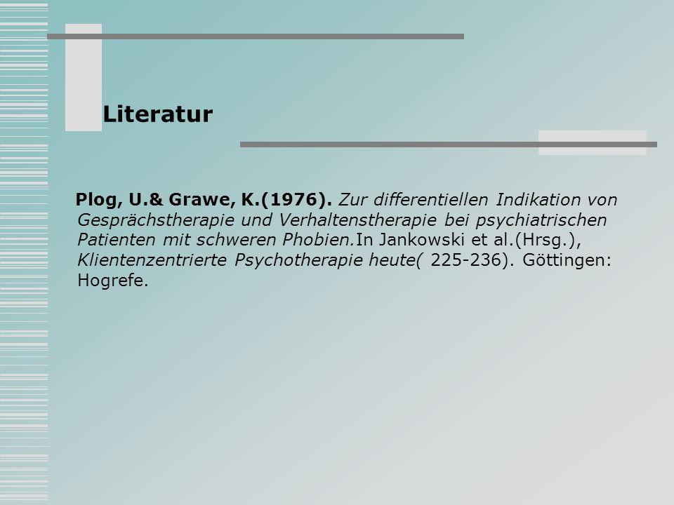 Literatur Plog, U.& Grawe, K.(1976). Zur differentiellen Indikation von Gesprächstherapie und Verhaltenstherapie bei psychiatrischen Patienten mit sch