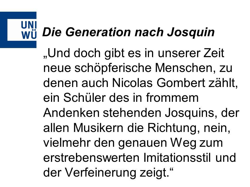 Die Generation nach Josquin Und doch gibt es in unserer Zeit neue schöpferische Menschen, zu denen auch Nicolas Gombert zählt, ein Schüler des in from