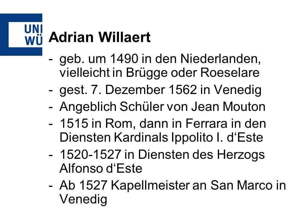 Adrian Willaert -geb. um 1490 in den Niederlanden, vielleicht in Brügge oder Roeselare -gest. 7. Dezember 1562 in Venedig -Angeblich Schüler von Jean
