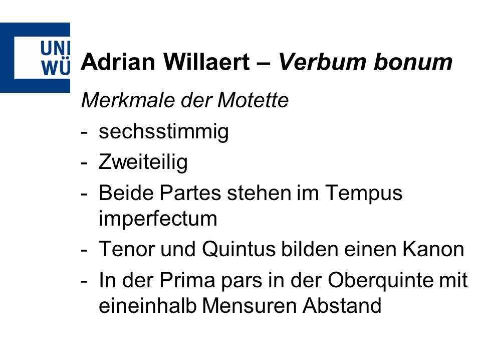 Adrian Willaert – Verbum bonum Merkmale der Motette -sechsstimmig -Zweiteilig -Beide Partes stehen im Tempus imperfectum -Tenor und Quintus bilden ein