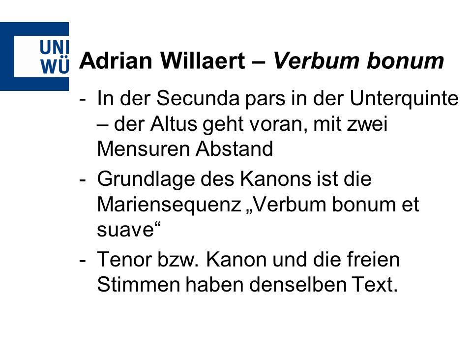 Adrian Willaert – Verbum bonum -In der Secunda pars in der Unterquinte – der Altus geht voran, mit zwei Mensuren Abstand -Grundlage des Kanons ist die
