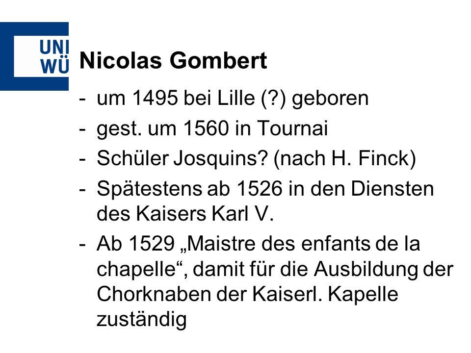 Nicolas Gombert -um 1495 bei Lille (?) geboren -gest. um 1560 in Tournai -Schüler Josquins? (nach H. Finck) -Spätestens ab 1526 in den Diensten des Ka