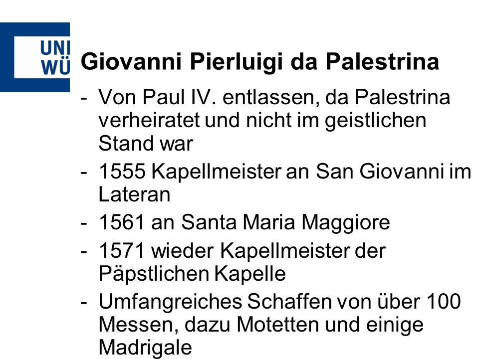 Giovanni Pierluigi da Palestrina -Von Paul IV. entlassen, da Palestrina verheiratet und nicht im geistlichen Stand war -1555 Kapellmeister an San Giov