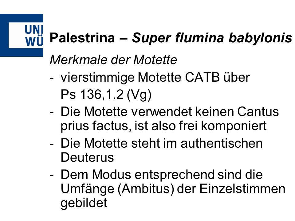 Palestrina – Super flumina babylonis Merkmale der Motette -vierstimmige Motette CATB über Ps 136,1.2 (Vg) -Die Motette verwendet keinen Cantus prius f