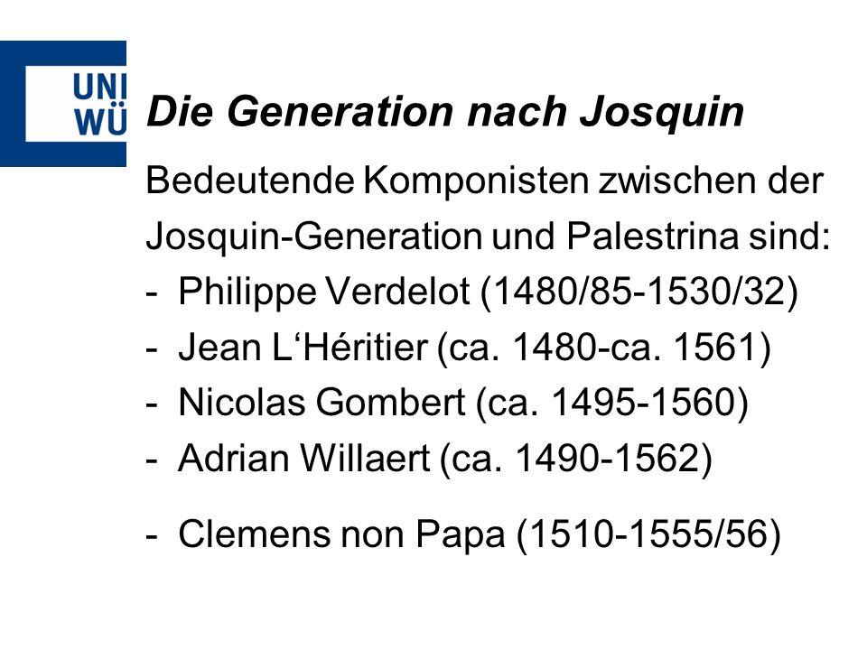 Die Generation nach Josquin Bedeutende Komponisten zwischen der Josquin-Generation und Palestrina sind: -Philippe Verdelot (1480/85-1530/32) -Jean LHé