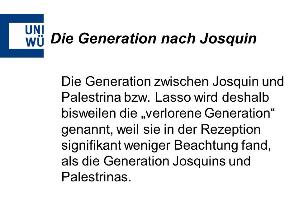 Die Generation nach Josquin Die Generation zwischen Josquin und Palestrina bzw. Lasso wird deshalb bisweilen die verlorene Generation genannt, weil si