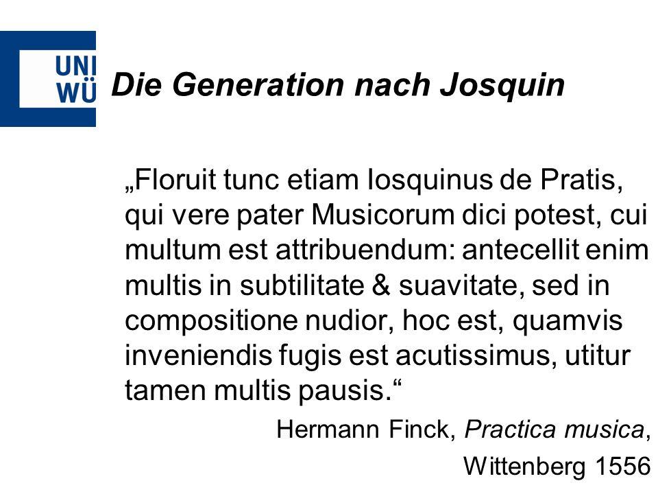 Die Generation nach Josquin Floruit tunc etiam Iosquinus de Pratis, qui vere pater Musicorum dici potest, cui multum est attribuendum: antecellit enim