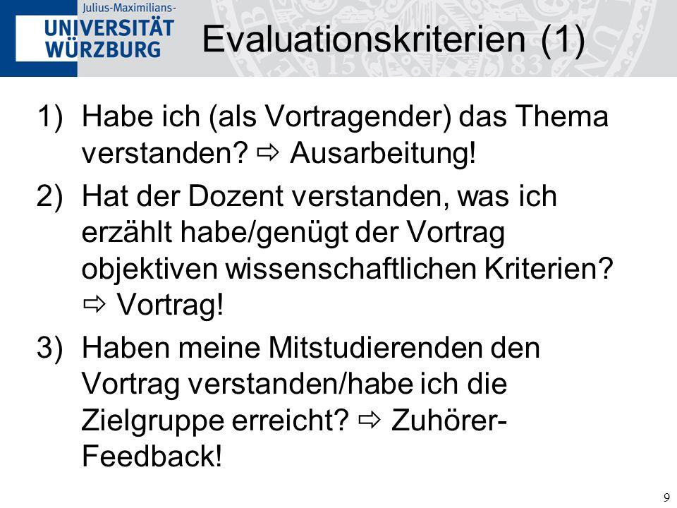 9 Evaluationskriterien (1) 1)Habe ich (als Vortragender) das Thema verstanden? Ausarbeitung! 2)Hat der Dozent verstanden, was ich erzählt habe/genügt