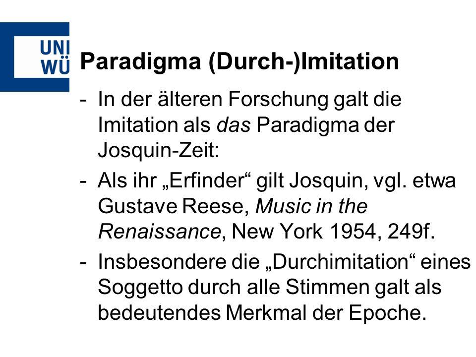Paradigma (Durch-)Imitation -In der älteren Forschung galt die Imitation als das Paradigma der Josquin-Zeit: -Als ihr Erfinder gilt Josquin, vgl. etwa