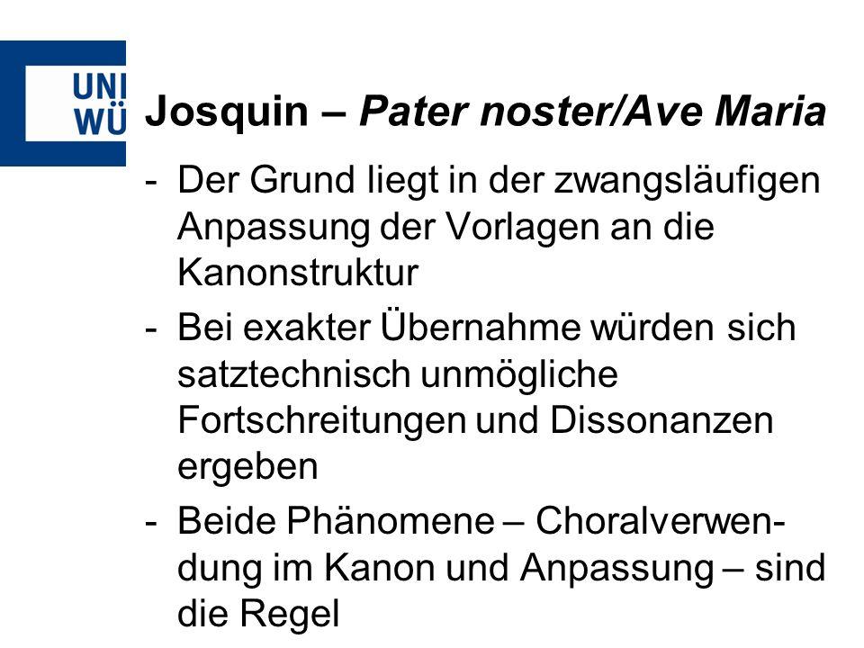 Josquin – Pater noster/Ave Maria -Die Kanonstruktur verdoppelt den Tenor, damit das Tenorprinzip -Mindestens zwei Stimmen sind durch den Kanon in ihrem Ablauf determiniert -Durch den unabänderlichen Verlauf des Kanons sind Kadenzen prinzipiell eher von sekundärer Bedeutung und können im Extremfall bis zum Ende entfallen