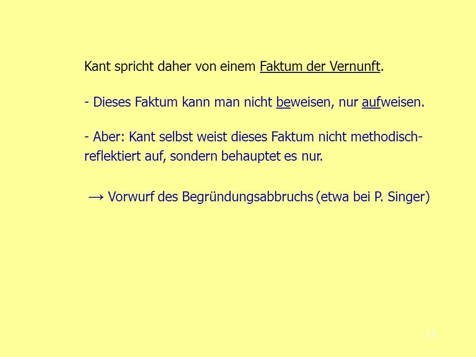 12 Kant spricht daher von einem Faktum der Vernunft. - Dieses Faktum kann man nicht beweisen, nur aufweisen. - Aber: Kant selbst weist dieses Faktum n