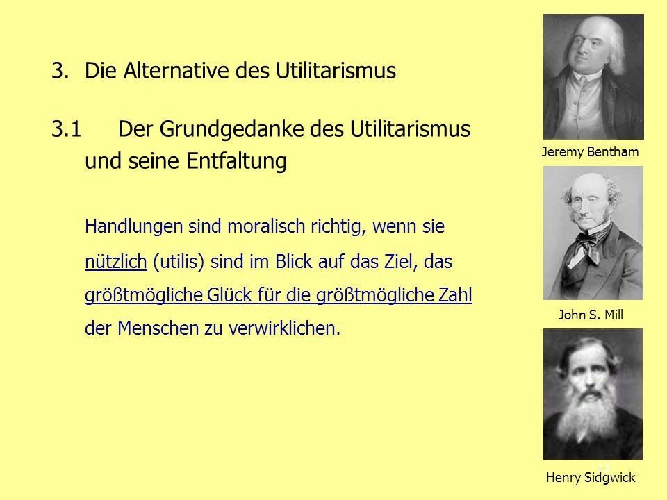 13 3. Die Alternative des Utilitarismus 3.1 Der Grundgedanke des Utilitarismus und seine Entfaltung Handlungen sind moralisch richtig, wenn sie nützli