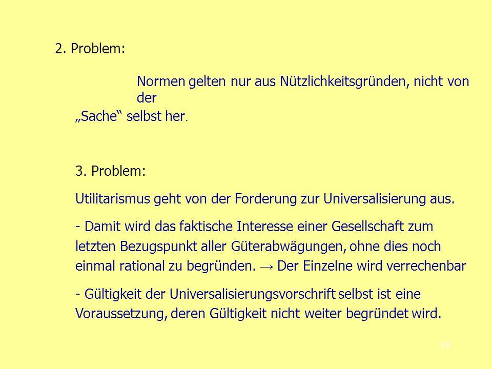19 2. Problem: Normen gelten nur aus Nützlichkeitsgründen, nicht von der Sache selbst her. 3. Problem: Utilitarismus geht von der Forderung zur Univer