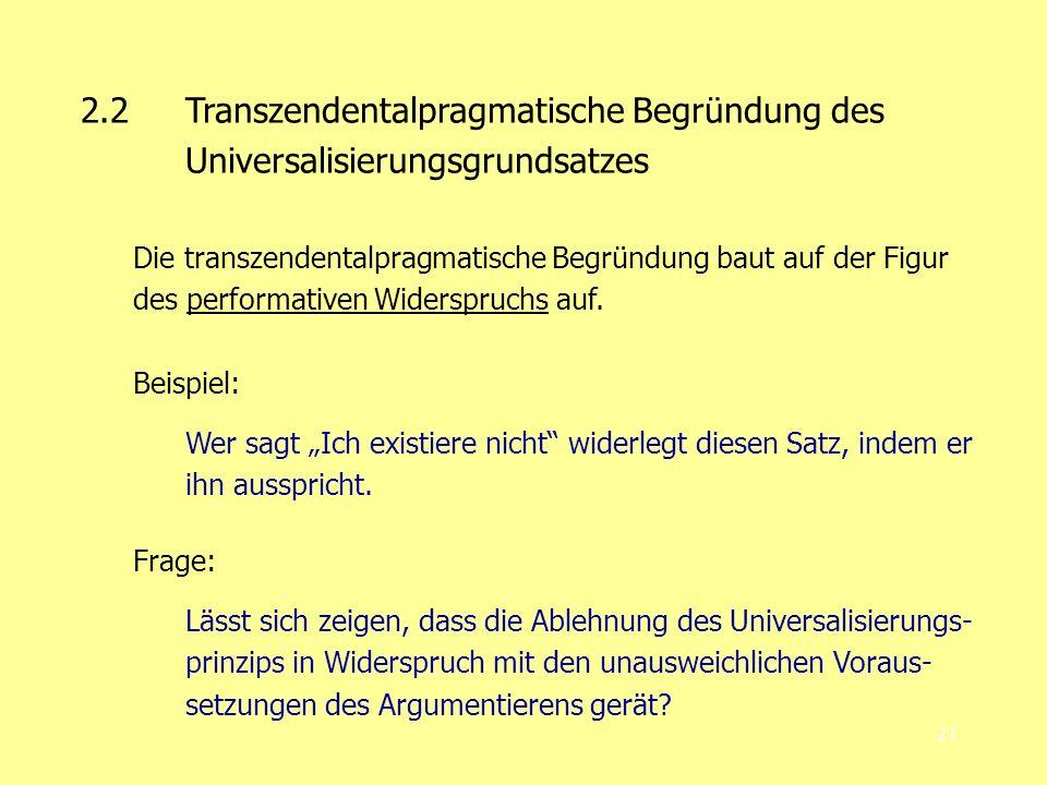 21 2.2Transzendentalpragmatische Begründung des Universalisierungsgrundsatzes Die transzendentalpragmatische Begründung baut auf der Figur des perform
