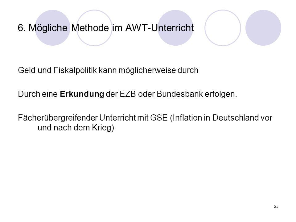 23 6. Mögliche Methode im AWT-Unterricht Geld und Fiskalpolitik kann möglicherweise durch Durch eine Erkundung der EZB oder Bundesbank erfolgen. Fäche