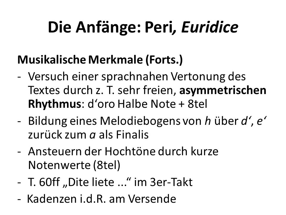 Die Anfänge: Peri, Euridice Musikalische Merkmale (Forts.) -Versuch einer sprachnahen Vertonung des Textes durch z.