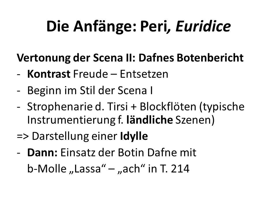 Die Anfänge: Peri, Euridice Vertonung der Scena II: Dafnes Botenbericht -Kontrast Freude – Entsetzen -Beginn im Stil der Scena I -Strophenarie d. Tirs