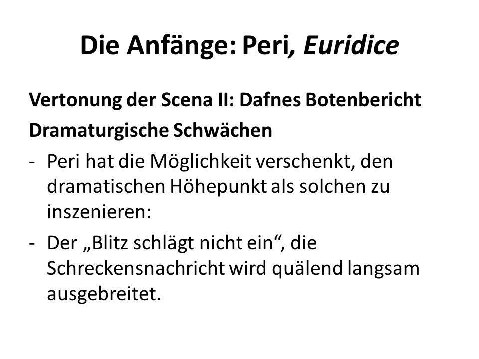 Die Anfänge: Peri, Euridice Vertonung der Scena II: Dafnes Botenbericht Dramaturgische Schwächen -Peri hat die Möglichkeit verschenkt, den dramatischen Höhepunkt als solchen zu inszenieren: -Der Blitz schlägt nicht ein, die Schreckensnachricht wird quälend langsam ausgebreitet.