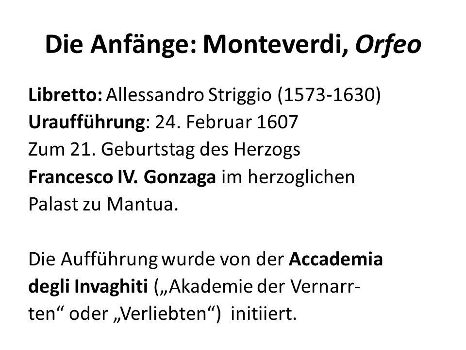 Die Anfänge: Monteverdi, Orfeo Libretto: Allessandro Striggio (1573-1630) Uraufführung: 24. Februar 1607 Zum 21. Geburtstag des Herzogs Francesco IV.