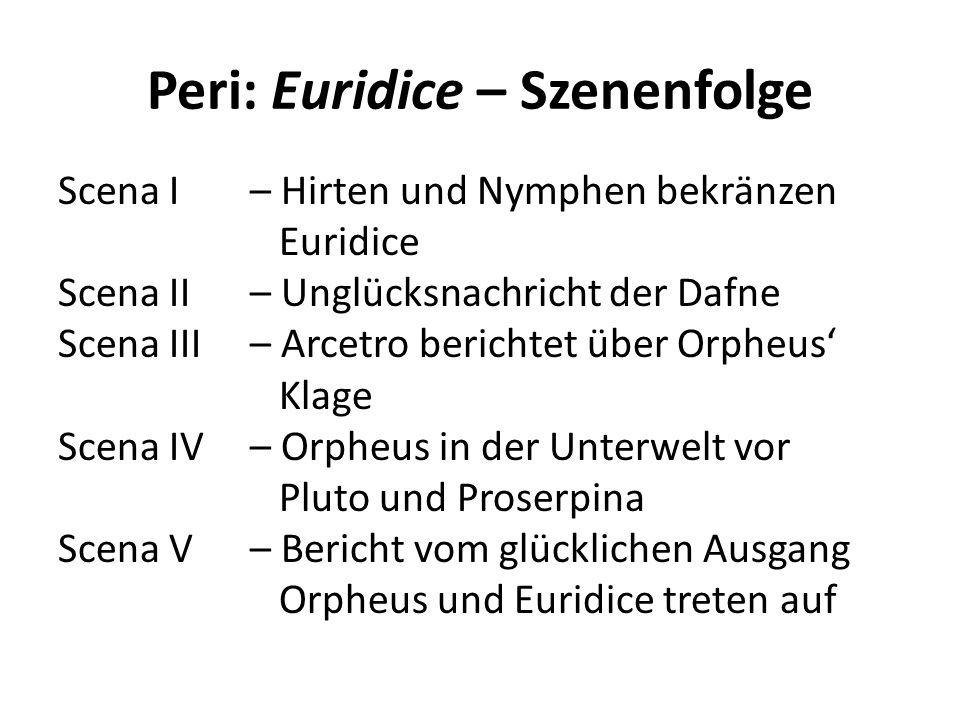 Peri: Euridice – Szenenfolge Scena I – Hirten und Nymphen bekränzen Euridice Scena II – Unglücksnachricht der Dafne Scena III– Arcetro berichtet über Orpheus Klage Scena IV – Orpheus in der Unterwelt vor Pluto und Proserpina Scena V – Bericht vom glücklichen Ausgang Orpheus und Euridice treten auf