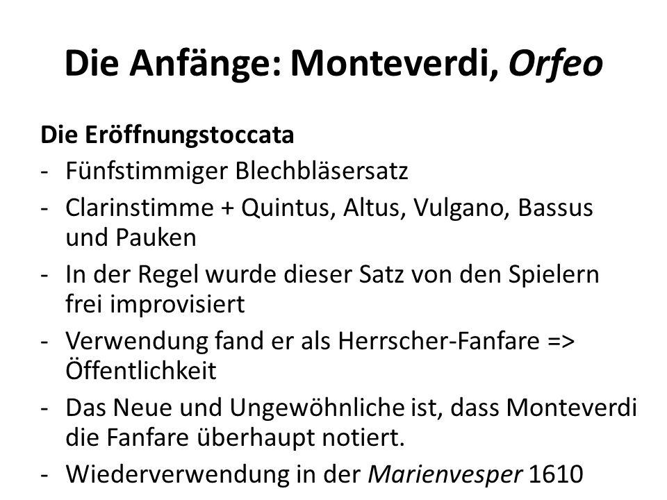 Die Anfänge: Monteverdi, Orfeo Die Eröffnungstoccata -Fünfstimmiger Blechbläsersatz -Clarinstimme + Quintus, Altus, Vulgano, Bassus und Pauken -In der Regel wurde dieser Satz von den Spielern frei improvisiert -Verwendung fand er als Herrscher-Fanfare => Öffentlichkeit -Das Neue und Ungewöhnliche ist, dass Monteverdi die Fanfare überhaupt notiert.