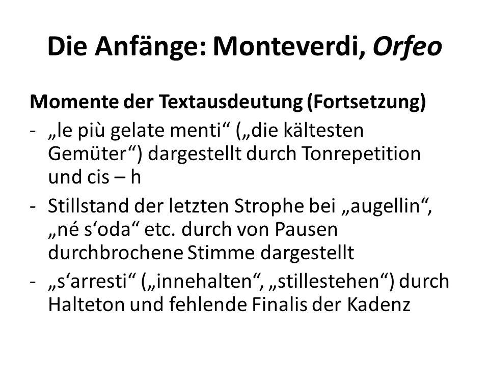 Die Anfänge: Monteverdi, Orfeo Momente der Textausdeutung (Fortsetzung) -le più gelate menti (die kältesten Gemüter) dargestellt durch Tonrepetition und cis – h -Stillstand der letzten Strophe bei augellin, né soda etc.