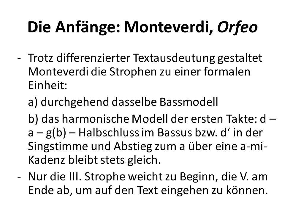 Die Anfänge: Monteverdi, Orfeo -Trotz differenzierter Textausdeutung gestaltet Monteverdi die Strophen zu einer formalen Einheit: a) durchgehend dasselbe Bassmodell b) das harmonische Modell der ersten Takte: d – a – g(b) – Halbschluss im Bassus bzw.