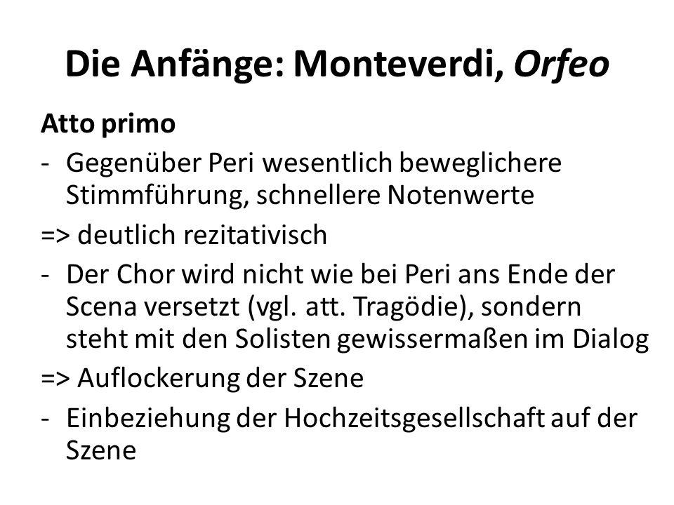 Die Anfänge: Monteverdi, Orfeo Atto primo -Gegenüber Peri wesentlich beweglichere Stimmführung, schnellere Notenwerte => deutlich rezitativisch -Der Chor wird nicht wie bei Peri ans Ende der Scena versetzt (vgl.
