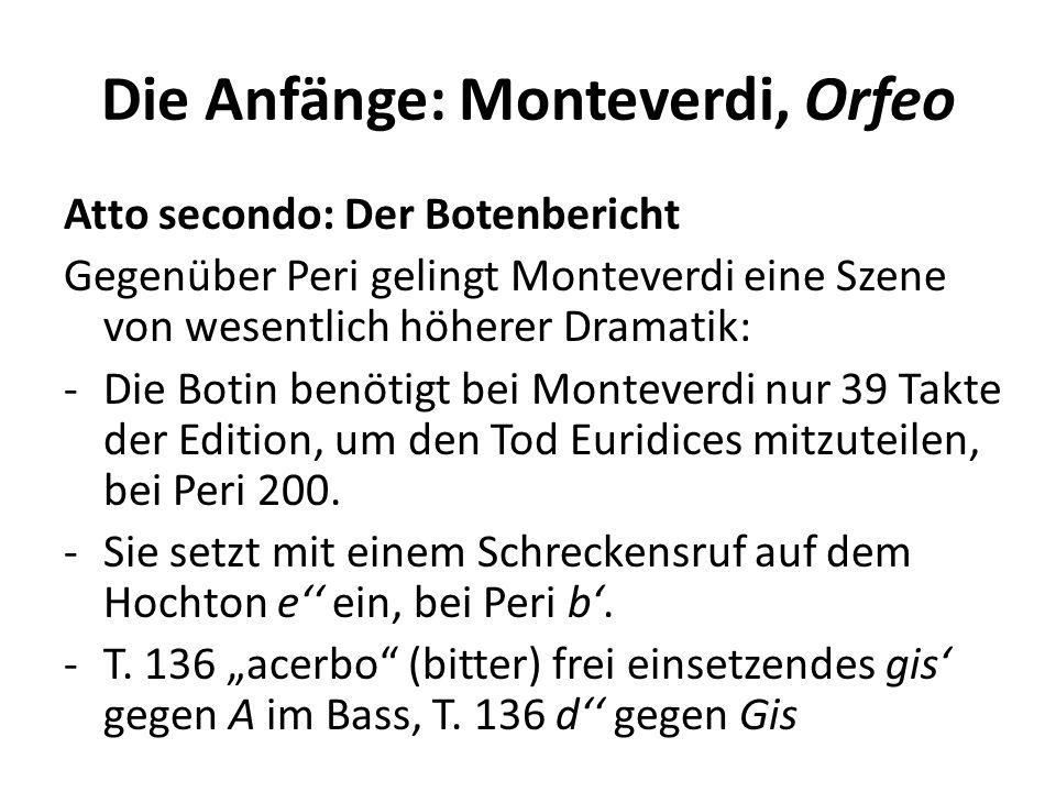 Die Anfänge: Monteverdi, Orfeo Atto secondo: Der Botenbericht Gegenüber Peri gelingt Monteverdi eine Szene von wesentlich höherer Dramatik: -Die Botin benötigt bei Monteverdi nur 39 Takte der Edition, um den Tod Euridices mitzuteilen, bei Peri 200.