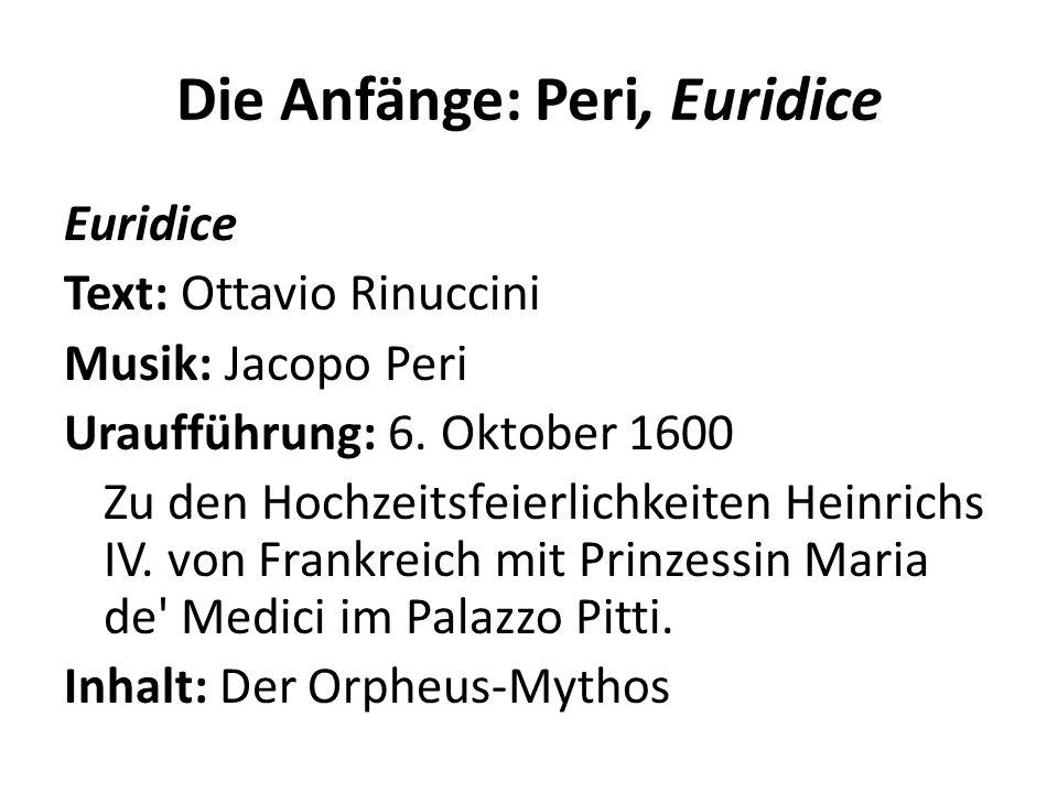 Die Anfänge: Peri, Euridice Euridice Text: Ottavio Rinuccini Musik: Jacopo Peri Uraufführung: 6. Oktober 1600 Zu den Hochzeitsfeierlichkeiten Heinrich