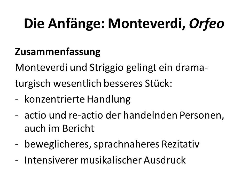 Die Anfänge: Monteverdi, Orfeo Zusammenfassung Monteverdi und Striggio gelingt ein drama- turgisch wesentlich besseres Stück: -konzentrierte Handlung -actio und re-actio der handelnden Personen, auch im Bericht -beweglicheres, sprachnaheres Rezitativ -Intensiverer musikalischer Ausdruck