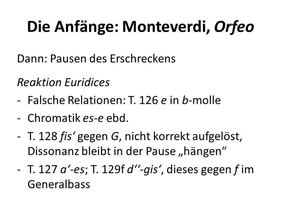 Die Anfänge: Monteverdi, Orfeo Dann: Pausen des Erschreckens Reaktion Euridices -Falsche Relationen: T. 126 e in b-molle -Chromatik es-e ebd. -T. 128