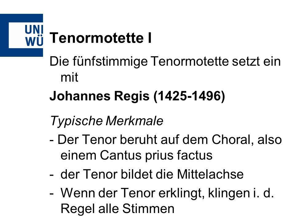 Tenormotette I Die fünfstimmige Tenormotette setzt ein mit Johannes Regis (1425-1496) Typische Merkmale - Der Tenor beruht auf dem Choral, also einem Cantus prius factus -der Tenor bildet die Mittelachse -Wenn der Tenor erklingt, klingen i.