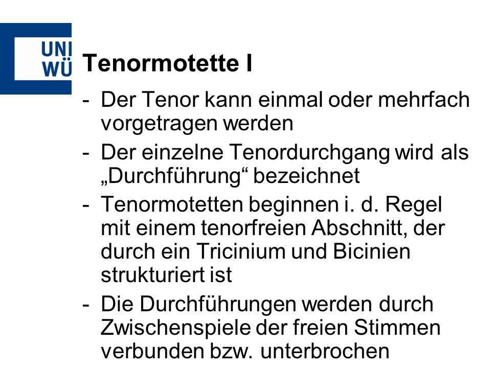 Tenormotette I -Der Tenor kann einmal oder mehrfach vorgetragen werden -Der einzelne Tenordurchgang wird als Durchführung bezeichnet -Tenormotetten beginnen i.