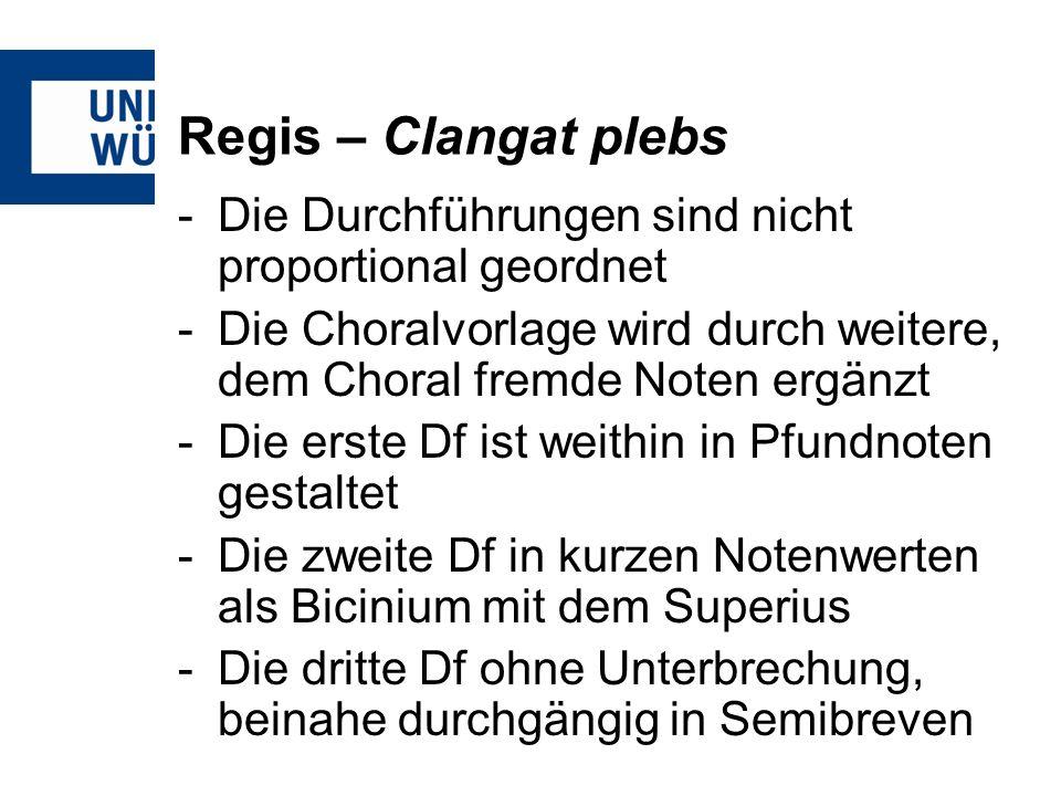 Regis – Clangat plebs -Die Durchführungen sind nicht proportional geordnet -Die Choralvorlage wird durch weitere, dem Choral fremde Noten ergänzt -Die erste Df ist weithin in Pfundnoten gestaltet -Die zweite Df in kurzen Notenwerten als Bicinium mit dem Superius -Die dritte Df ohne Unterbrechung, beinahe durchgängig in Semibreven