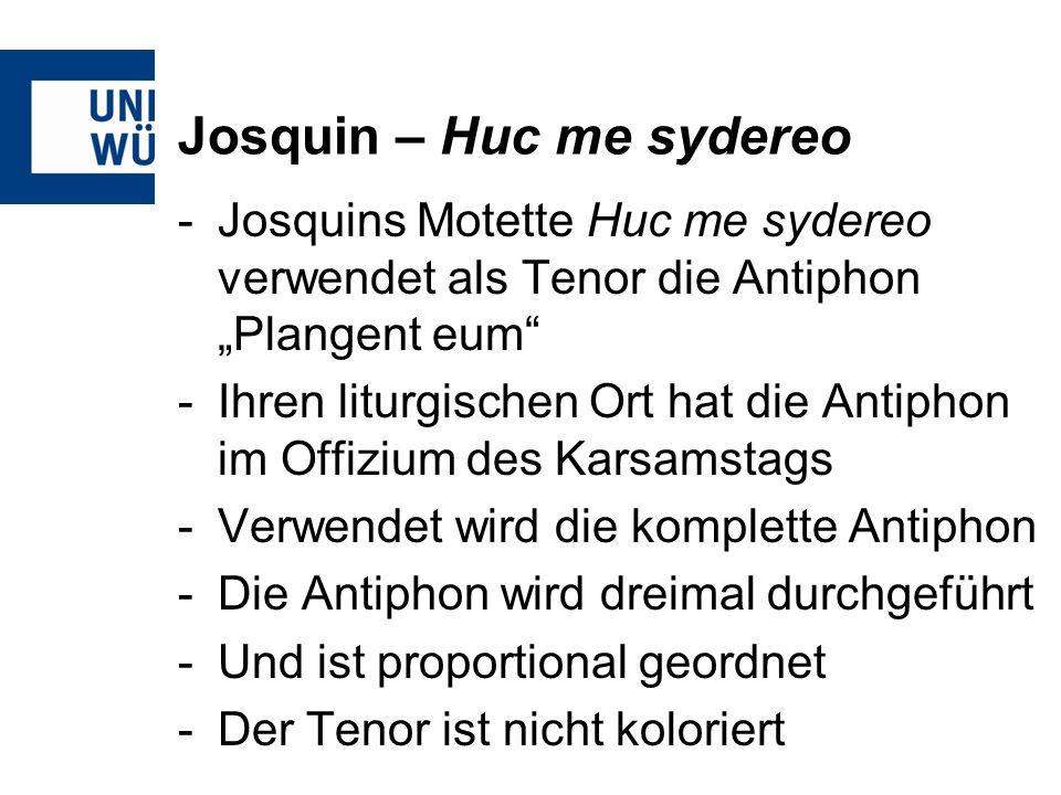 Josquin – Huc me sydereo -Josquins Motette Huc me sydereo verwendet als Tenor die Antiphon Plangent eum -Ihren liturgischen Ort hat die Antiphon im Offizium des Karsamstags -Verwendet wird die komplette Antiphon -Die Antiphon wird dreimal durchgeführt -Und ist proportional geordnet -Der Tenor ist nicht koloriert
