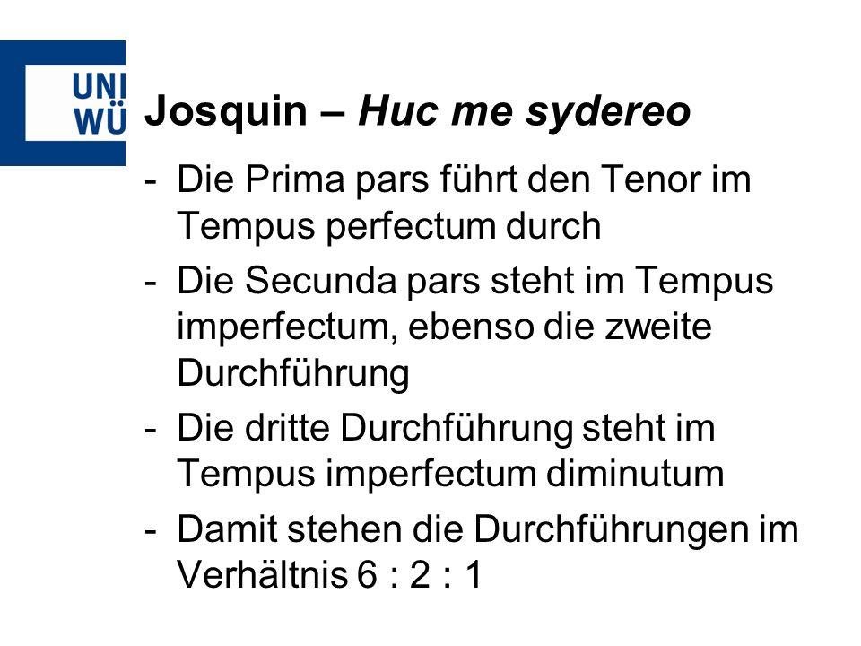 Josquin – Huc me sydereo -Die Prima pars führt den Tenor im Tempus perfectum durch -Die Secunda pars steht im Tempus imperfectum, ebenso die zweite Durchführung -Die dritte Durchführung steht im Tempus imperfectum diminutum -Damit stehen die Durchführungen im Verhältnis 6 : 2 : 1